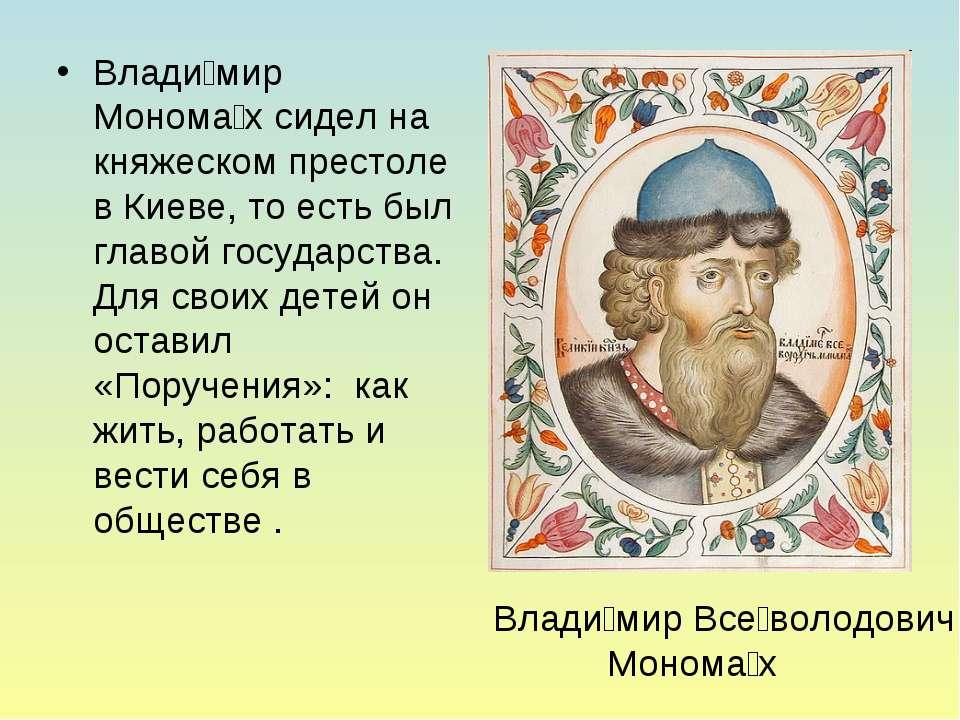 Влади мир Монома х сидел на княжеском престоле в Киеве, то есть был главой го...