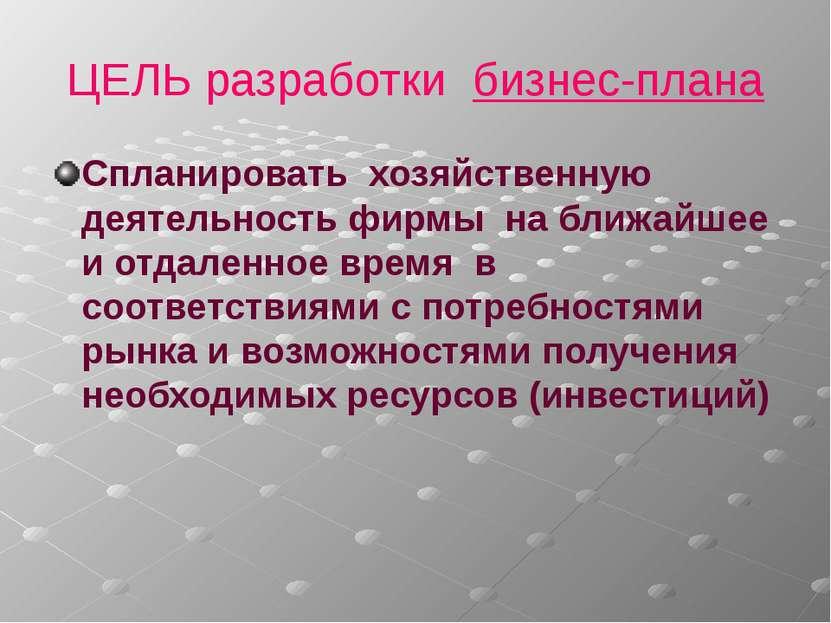 ЦЕЛЬ разработки бизнес-плана Спланировать хозяйственную деятельность фирмы на...