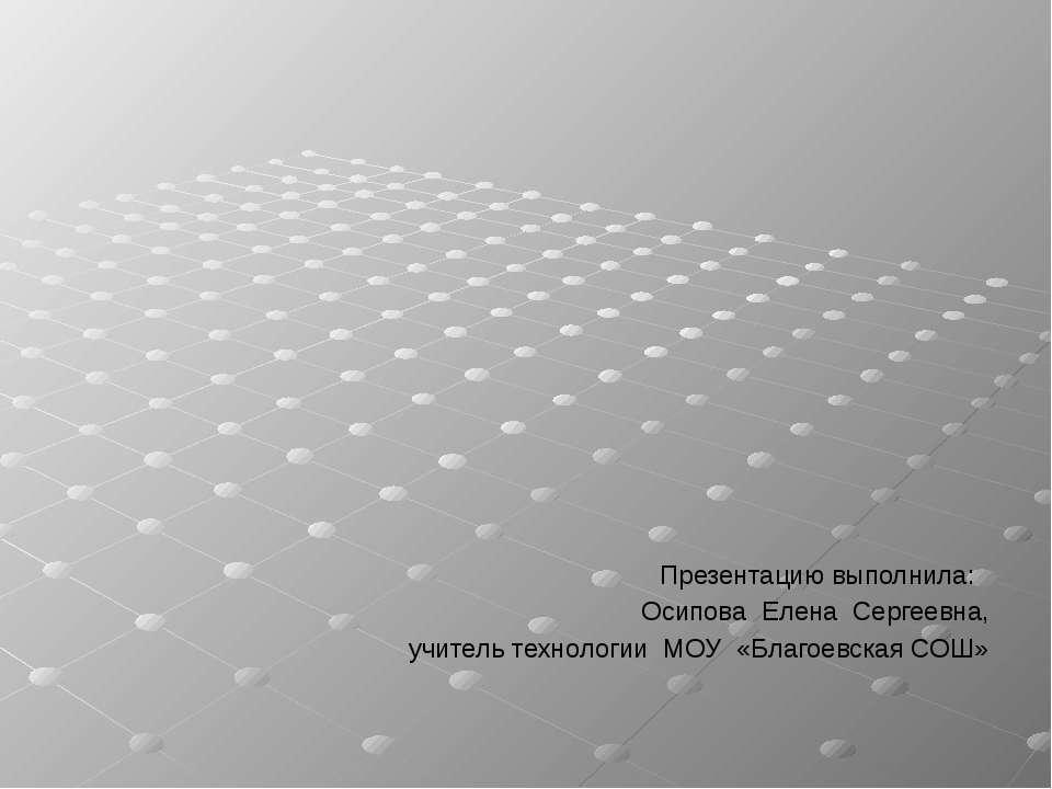 Презентацию выполнила: Осипова Елена Сергеевна, учитель технологии МОУ «Благо...