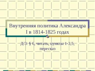 Внутренняя политика Александра I в 1814-1825 годах Д/З: § 6, читать, пункты 1...