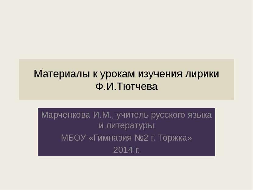 Материалы к урокам изучения лирики Ф.И.Тютчева Марченкова И.М., учитель русск...