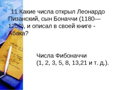 11. Какие числа открыл Леонардо Пизанский, сын Боначчи (1180—1250), и опис...
