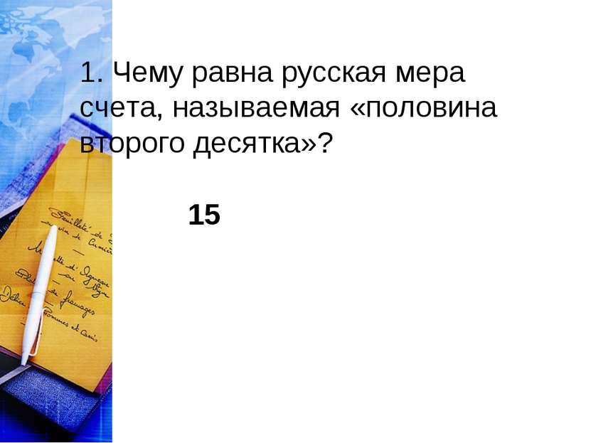 1. Чему равна русская мера счета, называемая «половина второго десятка»? 15