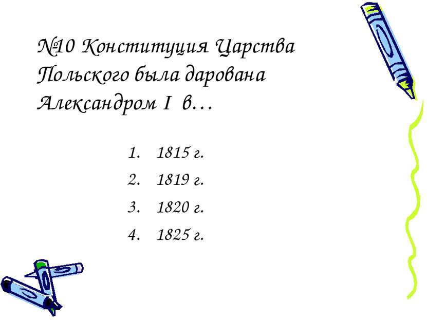 №10 Конституция Царства Польского была дарована Александром I в… 1815 г. 1819...