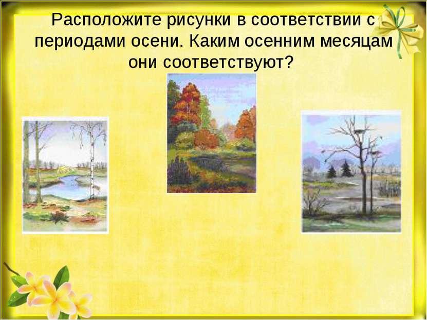 Расположите рисунки в соответствии с периодами осени. Каким осенним месяцам о...