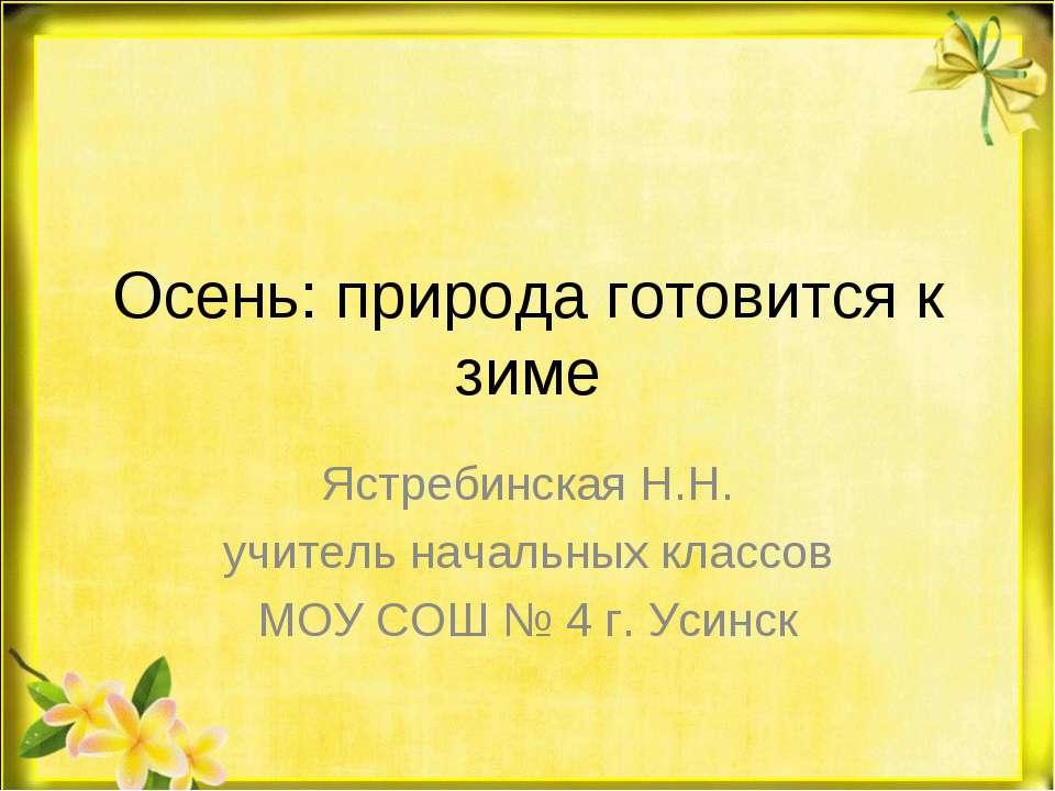 Осень: природа готовится к зиме Ястребинская Н.Н. учитель начальных классов М...