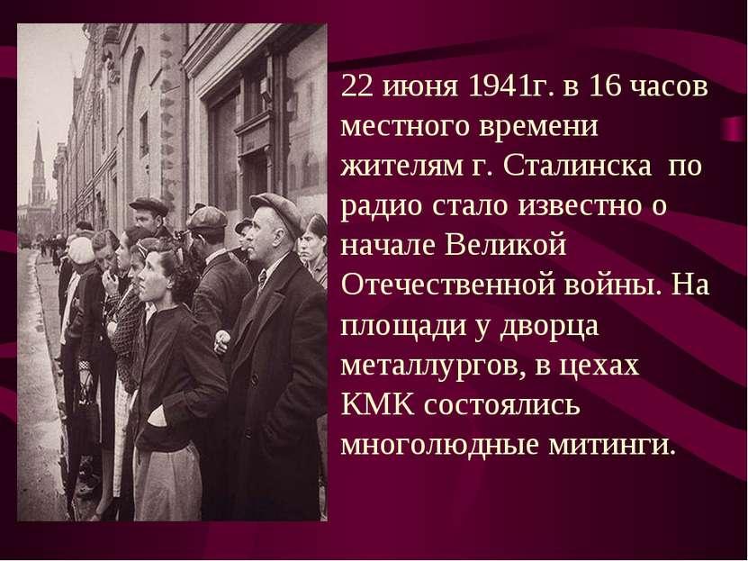 22 июня 1941г. в 16 часов местного времени жителям г. Сталинска по радио стал...