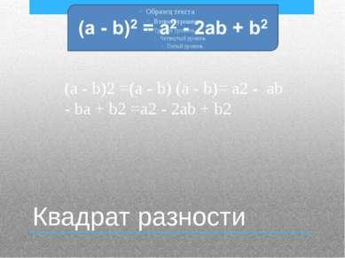 Квадрат разности (a - b)2 =(a - b) (a - b)= a2 - ab - ba + b2 =a2 - 2ab + b2
