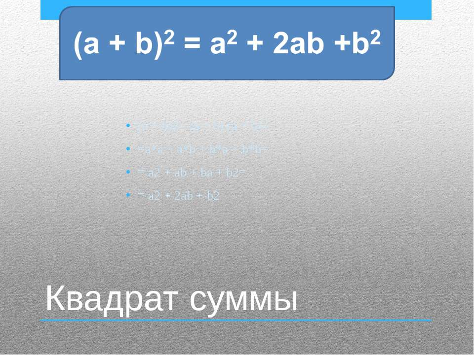 Квадрат суммы (a + b)2 =(a + b) (a + b)= =a*a + a*b + b*a + b*b= = a2 + ab + ...