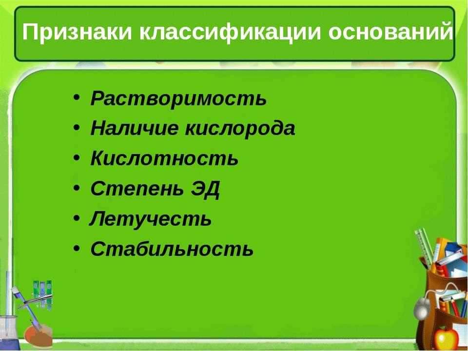 Признаки классификации оснований Растворимость Наличие кислорода Кислотность ...