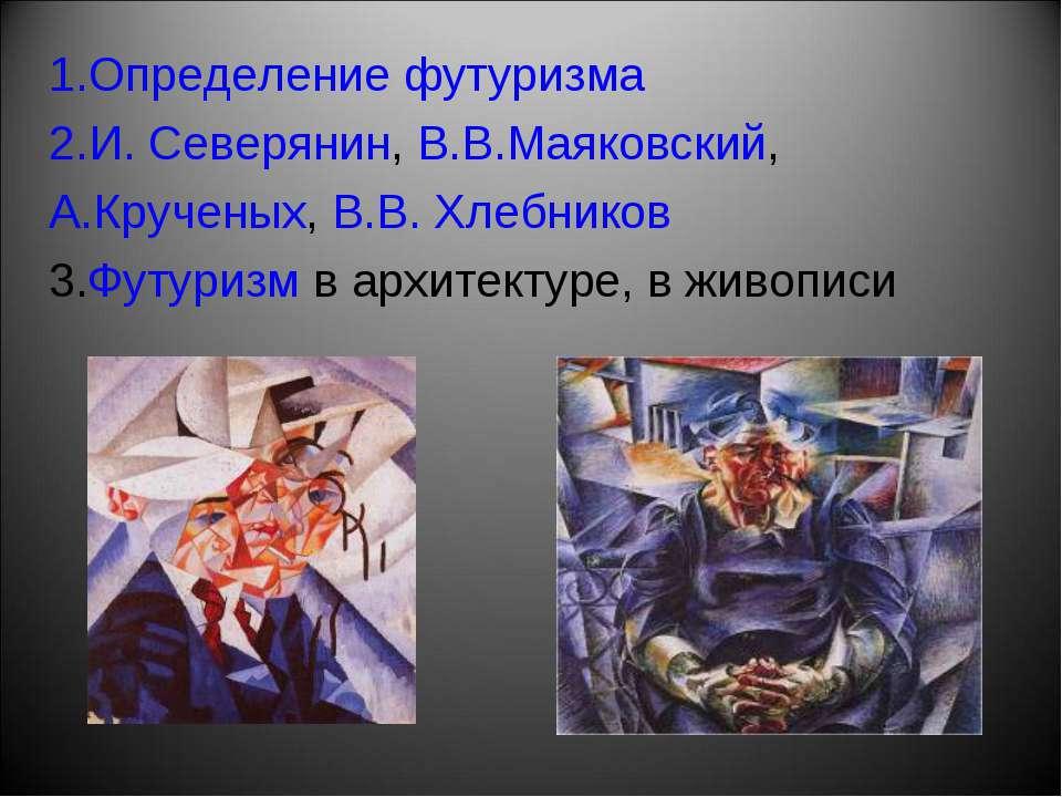 Определение футуризма И. Северянин, В.В.Маяковский, А.Крученых, В.В. Хлебнико...