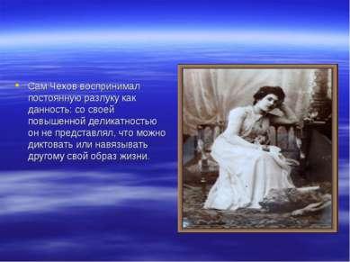 Сам Чехов воспринимал постоянную разлуку как данность: со своей повышенной де...