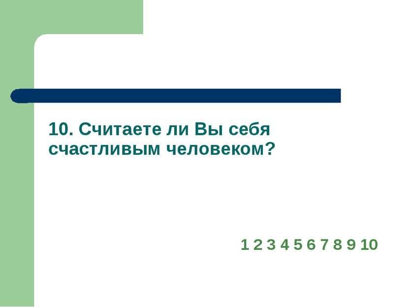 10. Считаете ли Вы себя счастливым человеком? 1 2 3 4 5 6 7 8 9 10