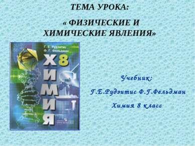ТЕМА УРОКА: « ФИЗИЧЕСКИЕ И ХИМИЧЕСКИЕ ЯВЛЕНИЯ» Учебник: Г.Е.Рудзитис Ф.Г.Фель...