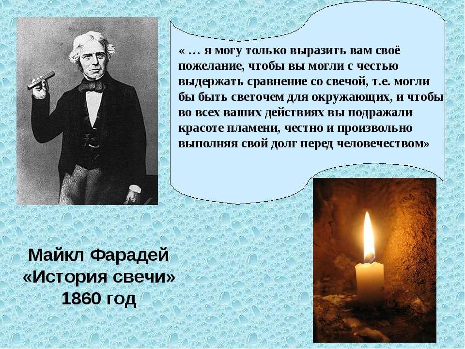 Майкл Фарадей «История свечи» 1860 год « … я могу только выразить вам своё по...