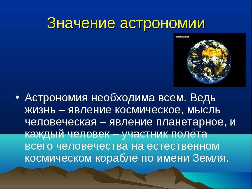 Значение астрономии Астрономия необходима всем. Ведь жизнь – явление космичес...