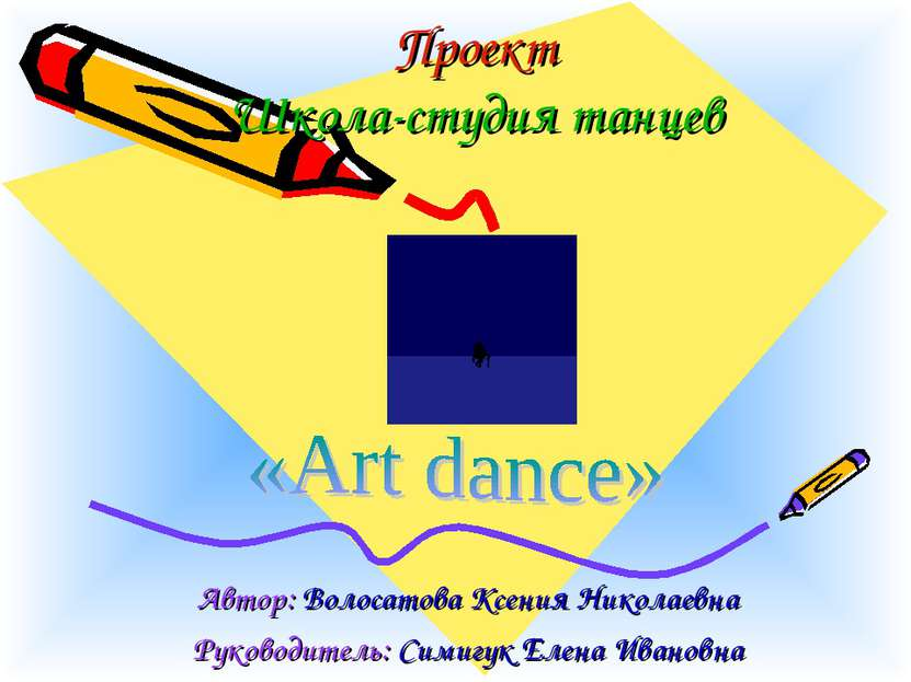 Проект Школа-студия танцев Автор: Волосатова Ксения Николаевна Руководитель: ...