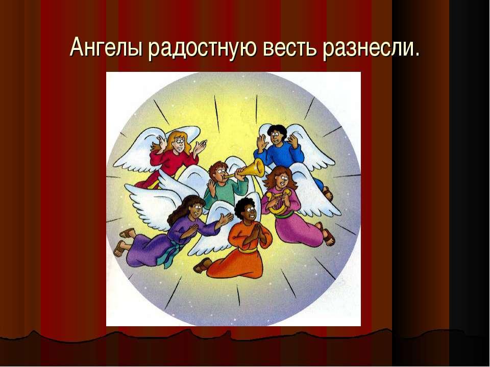 Ангелы радостную весть разнесли.