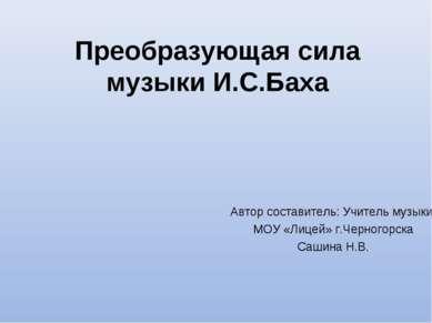 Преобразующая сила музыки И.С.Баха Автор составитель: Учитель музыки МОУ «Лиц...
