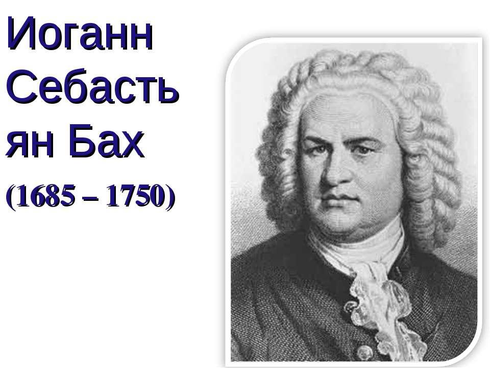 Иоганн Себастьян Бах (1685 – 1750)