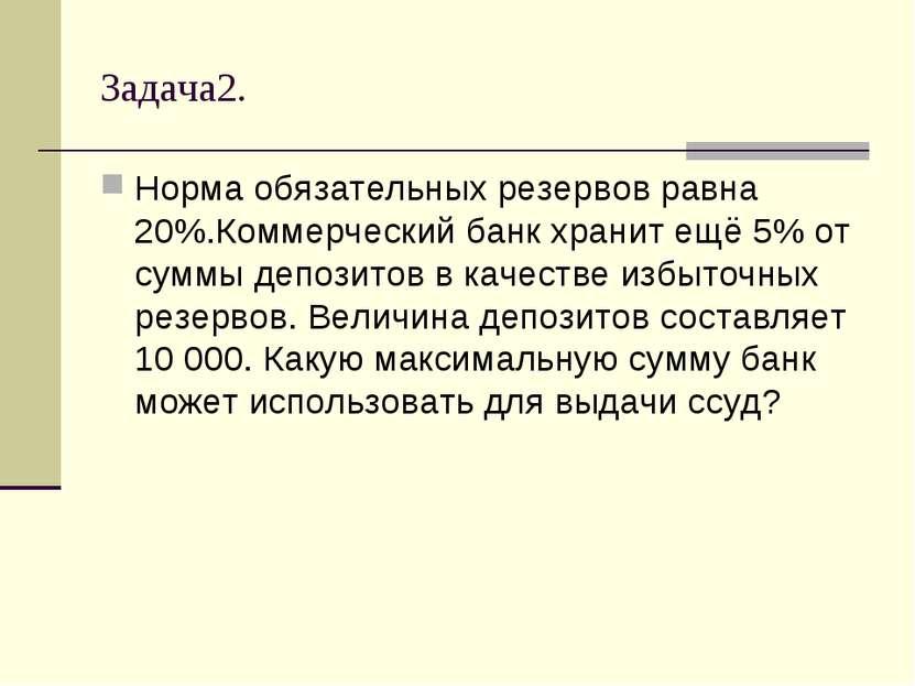 Задача2. Норма обязательных резервов равна 20%.Коммерческий банк хранит ещё 5...