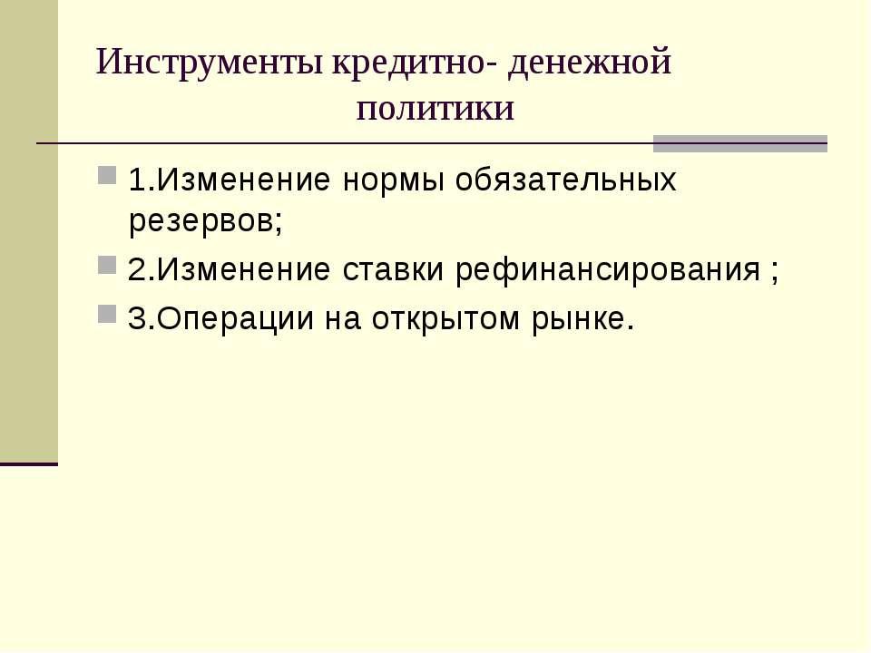 Инструменты кредитно- денежной политики 1.Изменение нормы обязательных резерв...
