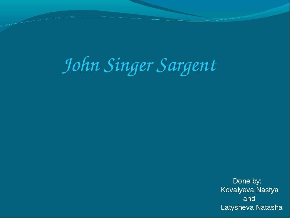 John Singer Sargent Done by: Kovalyeva Nastya and Latysheva Natasha