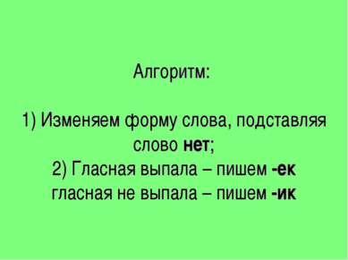 Алгоритм: 1) Изменяем форму слова, подставляя слово нет; 2) Гласная выпала – ...