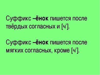 Суффикс –ёнок пишется после твёрдых согласных и [ч']. Суффикс –ёнок пишется п...