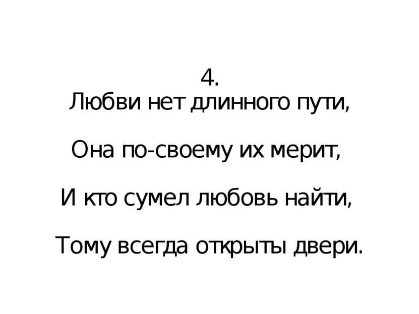 4. Любви нет длинного пути, Она по-своему их мерит, И кто сумел любовь найти,...