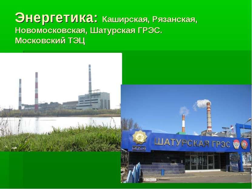 Энергетика: Каширская, Рязанская, Новомосковская, Шатурская ГРЭС. Московский ТЭЦ