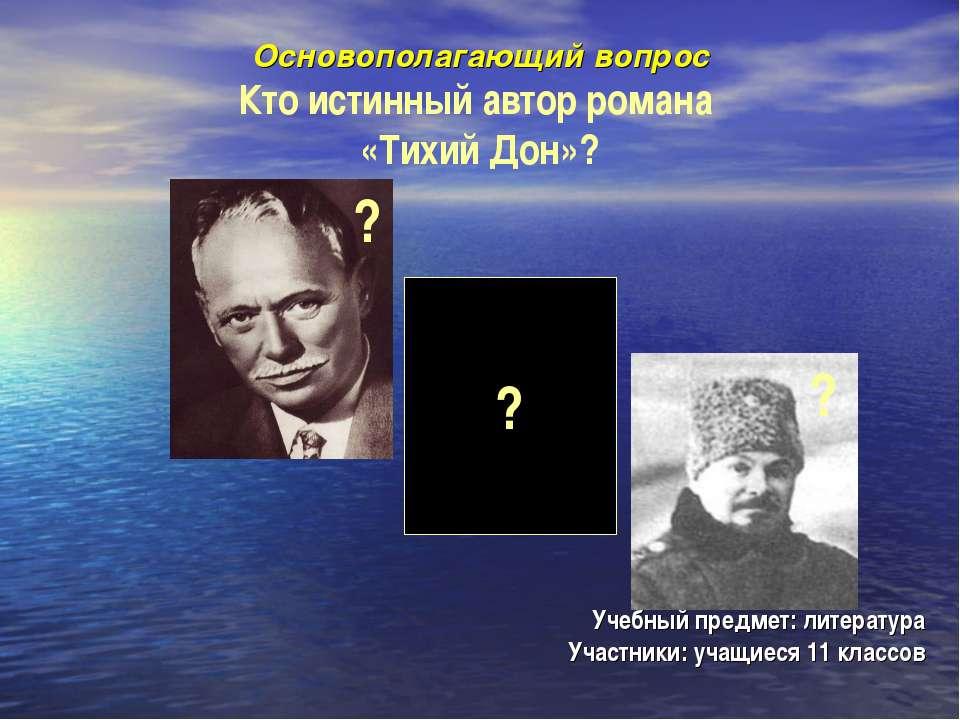 Основополагающий вопрос Кто истинный автор романа «Тихий Дон»? Учебный предме...
