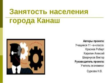 Занятость населения города Канаш Авторы проекта: Учащиеся 11 «а»класса Красно...