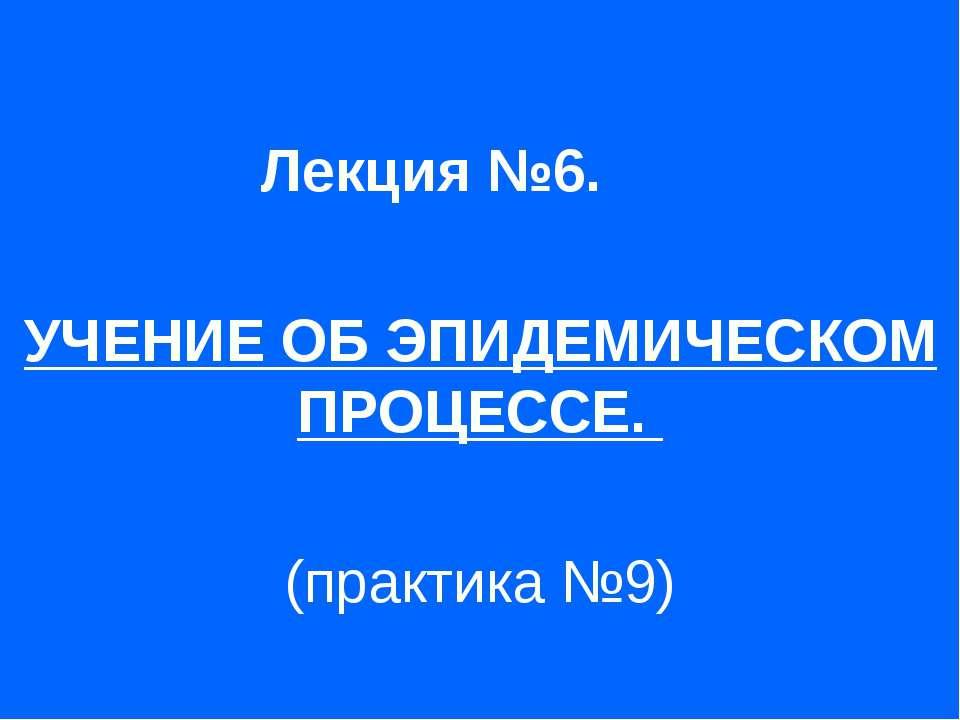 Лекция №6. УЧЕНИЕ ОБ ЭПИДЕМИЧЕСКОМ ПРОЦЕССЕ. (практика №9)