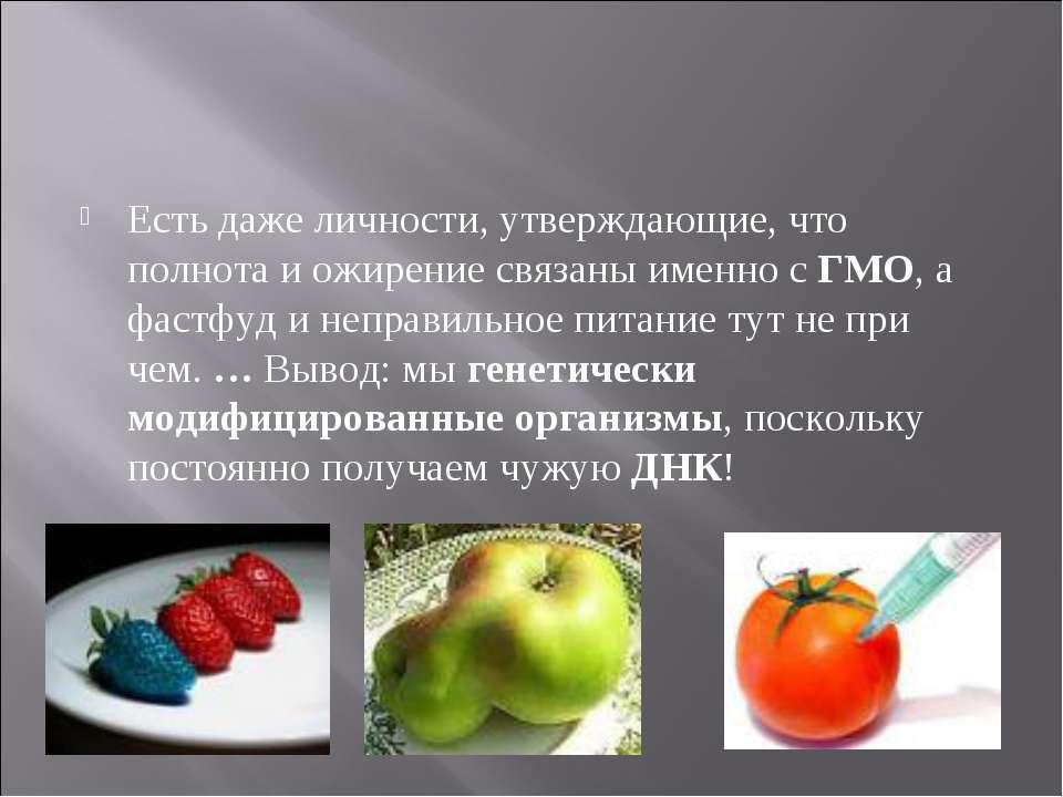 Есть даже личности, утверждающие, что полнота и ожирение связаны именно с ГМО...