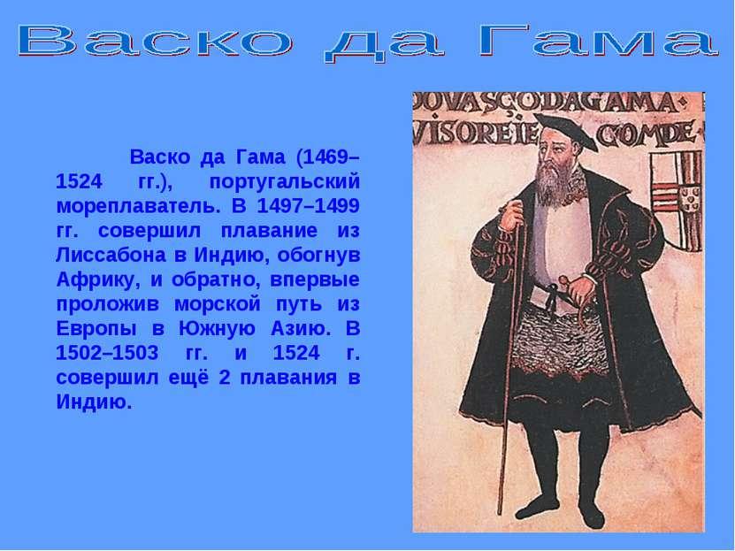 Васко да Гама (1469–1524 гг.), португальский мореплаватель. В 1497–1499 гг. с...