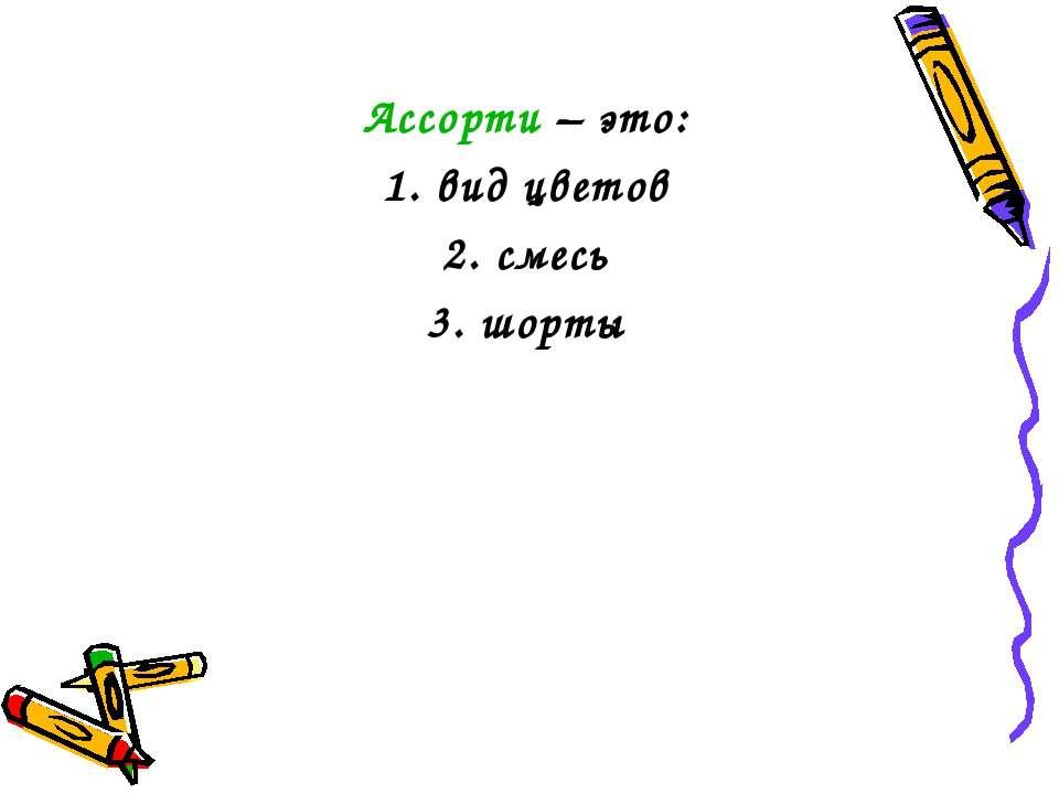 Ассорти – это: 1. вид цветов 2. смесь 3. шорты
