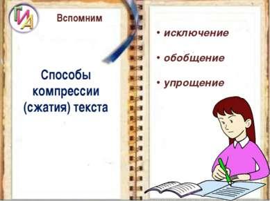 Вспомним Способы компрессии (сжатия) текста исключение обобщение упрощение