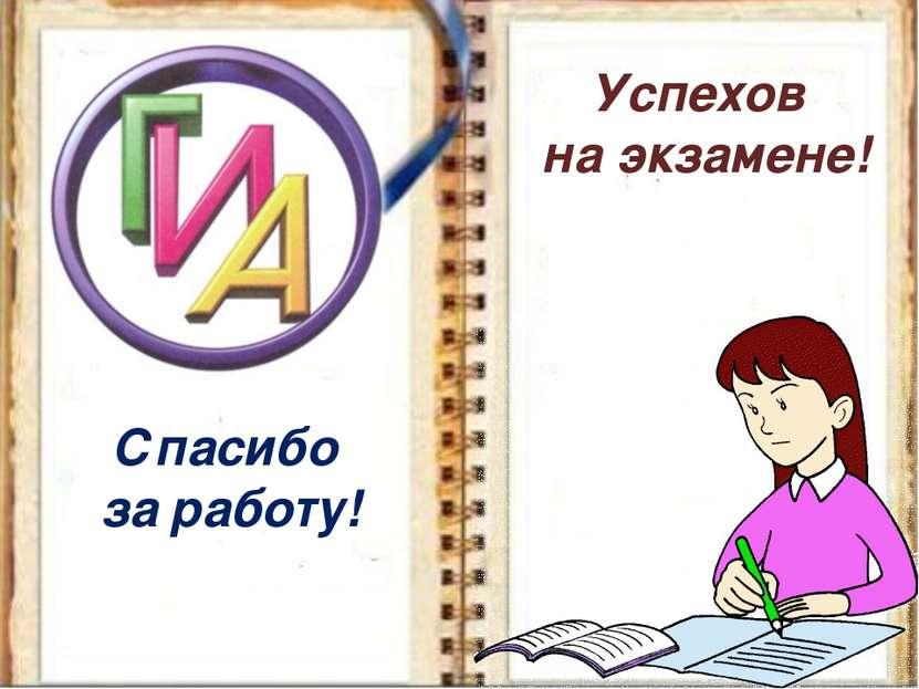 Спасибо за работу! Успехов на экзамене!