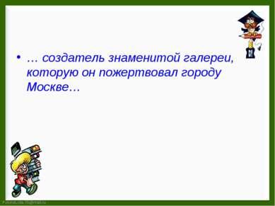 … создатель знаменитой галереи, которую он пожертвовал городу Москве…
