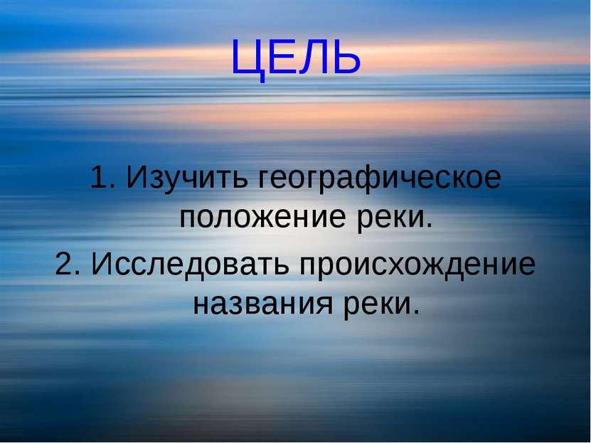 ЦЕЛЬ 1. Изучить географическое положение реки. 2. Исследовать происхождение н...