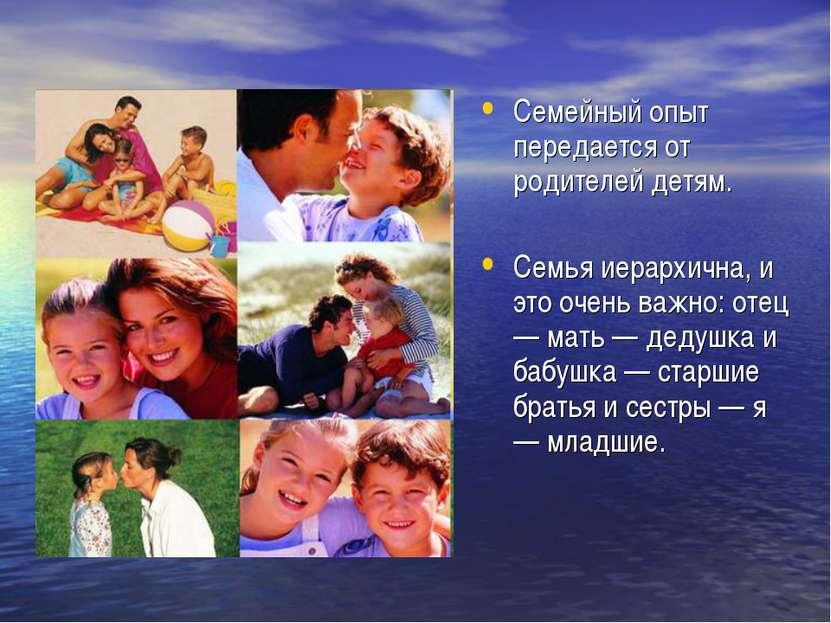 Семейный опыт передается от родителей детям. Семья иерархична, и это очень ва...