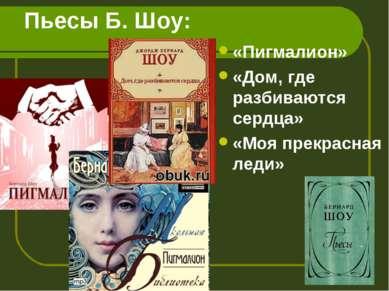 Пьесы Б. Шоу: «Пигмалион» «Дом, где разбиваются сердца» «Моя прекрасная леди»