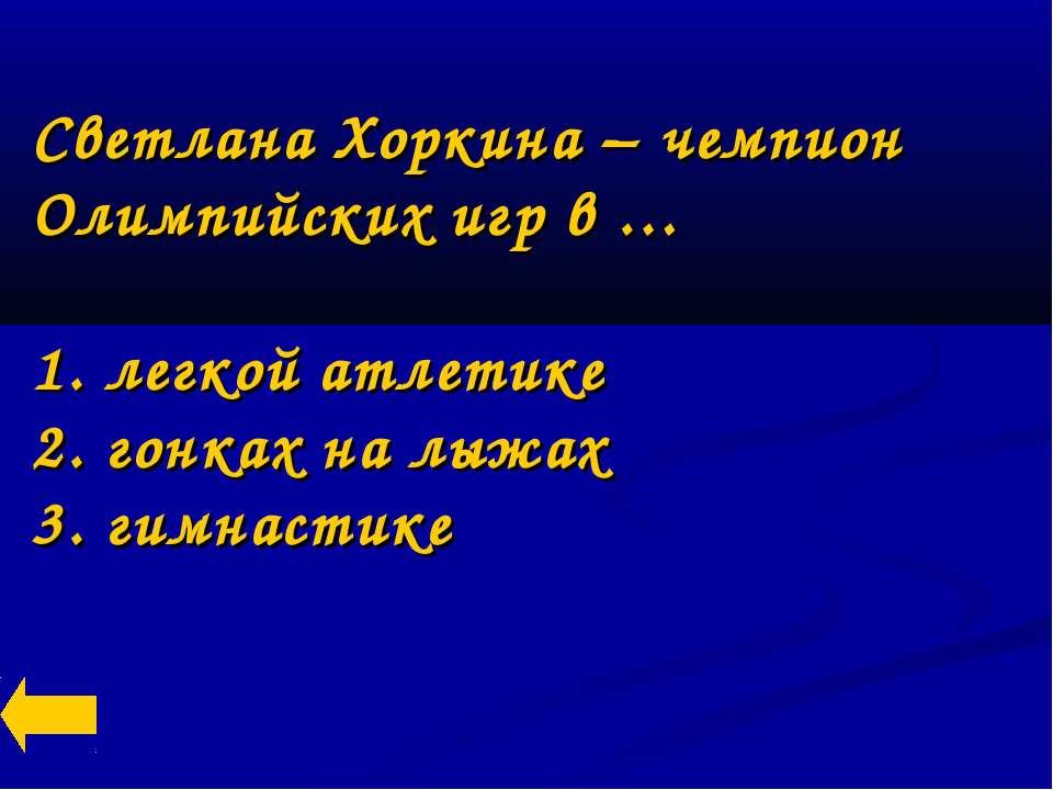 Светлана Хоркина – чемпион Олимпийских игр в … 1. легкой атлетике 2. гонках н...