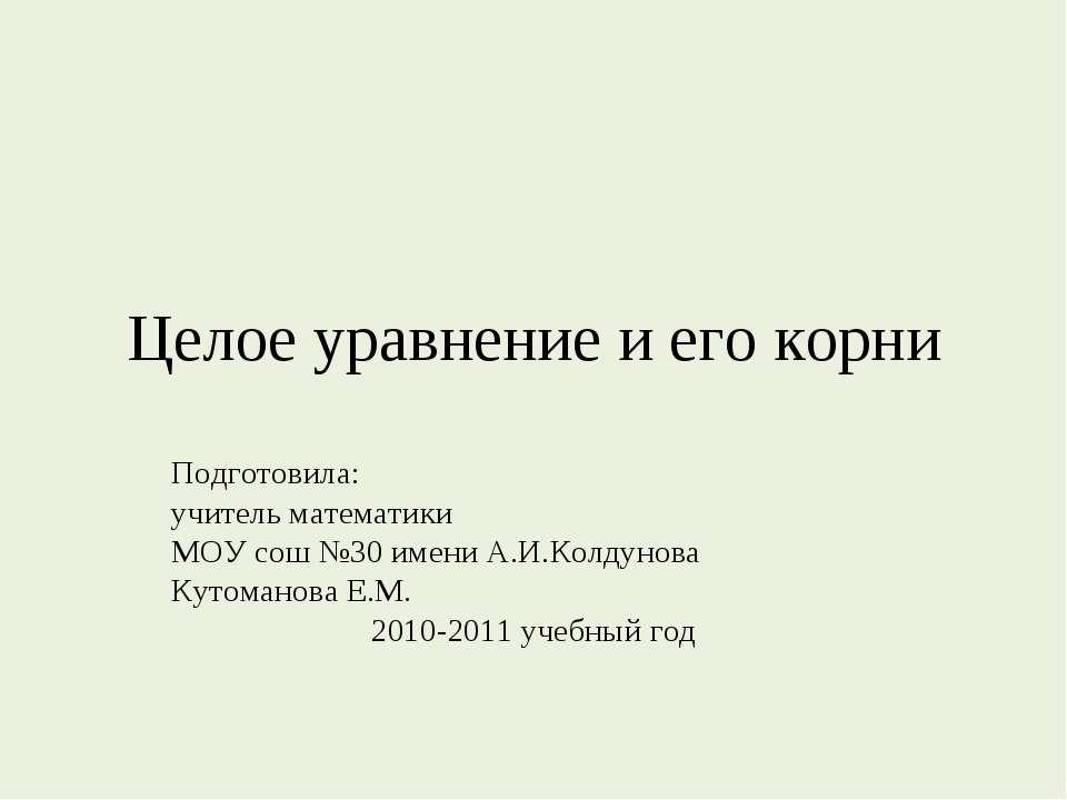 Целое уравнение и его корни Подготовила: учитель математики МОУ сош №30 имени...
