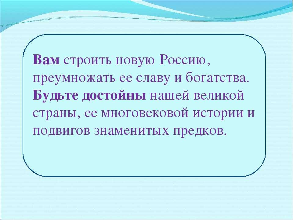 Вам строить новую Россию, преумножать ее славу и богатства. Будьте достойны н...