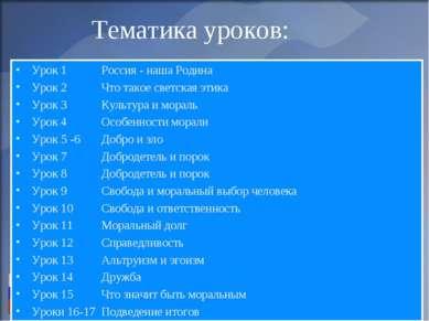 Тематика уроков: Урок 1 Россия - наша Родина Урок 2 Что такое светская этика ...