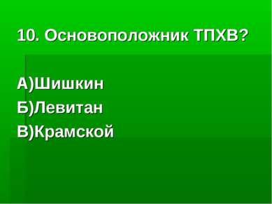 10. Основоположник ТПХВ? А)Шишкин Б)Левитан В)Крамской