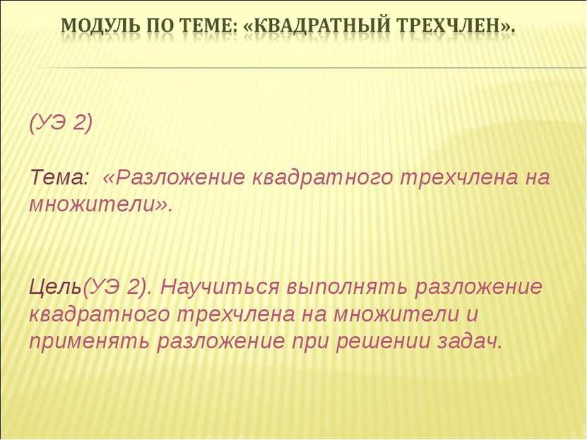 (УЭ 2) Тема: «Разложение квадратного трехчлена на множители». Цель(УЭ 2). Нау...
