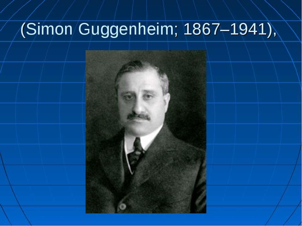 (Simon Guggenheim; 1867–1941),
